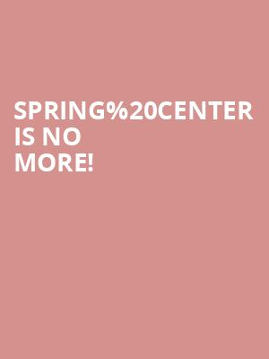 Spring Center is no more